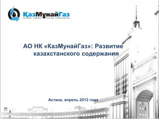 АО  НК « КазМунайГаз »: Р азвитие казахстанского содержания Астана,  апрель 2012  года