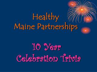 Healthy  Maine Partnerships 10 Year    Celebration Trivia