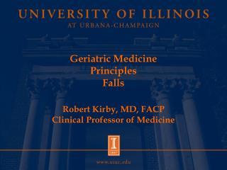 Geriatric Medicine Principles Falls  Robert Kirby, MD, FACP Clinical Professor of Medicine