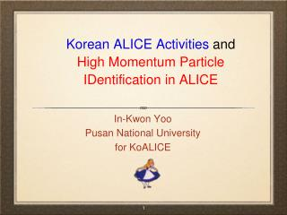 Korean ALICE Activities  and  High Momentum Particle IDentification in ALICE