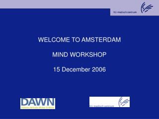 WELCOME TO AMSTERDAM MIND WORKSHOP 15 December 2006