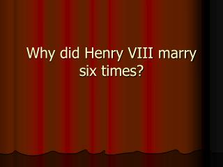 Why did Henry VIII marry six times