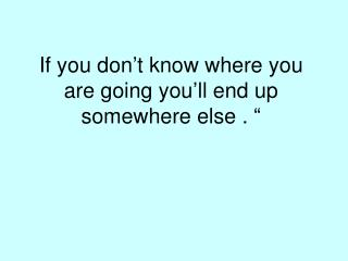 If you don't know where you are going you'll end up somewhere else . ""