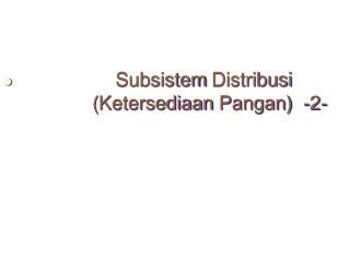 Subsistem Distribusi               ( Ketersediaan Pangan )  -2-