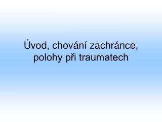 Úvod, chování zachránce, polohy při traumatech