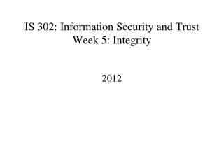 IS 302: Information Security and Trust Week 5: Integrity