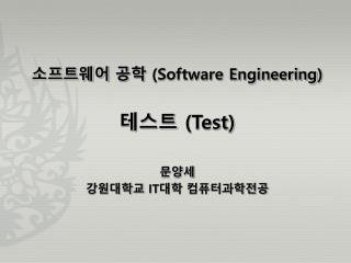 소프트웨어 공학  (Software Engineering ) 테스트  (Test) 문양세 강원대학교  IT 대학 컴퓨터과학전공