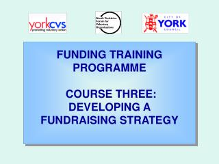 FUNDING TRAINING PROGRAMME  COURSE THREE: DEVELOPING A  FUNDRAISING STRATEGY