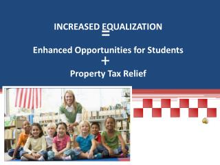 INCREASED EQUALIZATION Enhanced Opportunities for Students Property Tax Relief