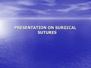 PRESENTATION ON SURGICAL SUTURES