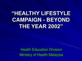 """HEALTHY LIFESTYLE CAMPAIGN - BEYOND THE YEAR 2002"""