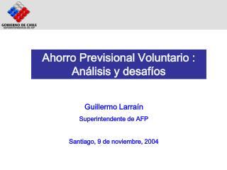 Guillermo Larraín Superintendente de AFP  Santiago, 9 de noviembre, 2004
