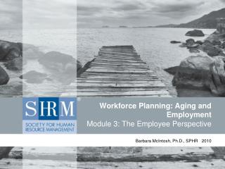 Workforce Planning: Aging and Employment Module 3: The Employee Perspective
