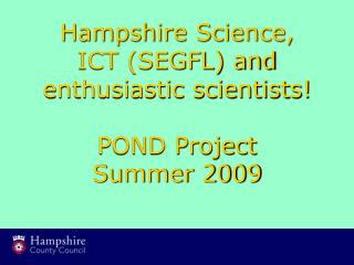 Hampshire Science,  ICT (SEGFL) and enthusiastic scientists!    POND Project Summer 2009