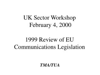 UK Sector Workshop  February 4, 2000  1999 Review of EU Communications Legislation