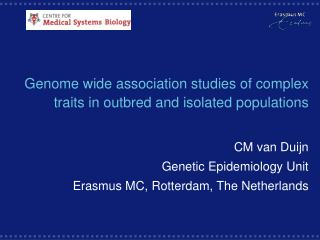 Genome wide association studies of complex traits in outbred and isolated populations CM van Duijn