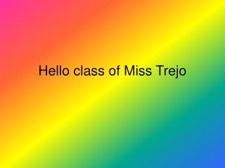 Hello class of Miss Trejo