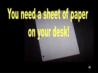 You need a sheet of paper  on your desk!