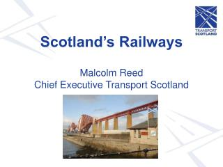 Scotland's Railways  Malcolm Reed Chief Executive Transport Scotland