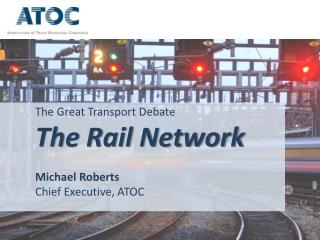 The Great Transport Debate The Rail Network Michael Roberts Chief Executive, ATOC