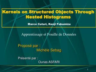 Kernels on Structured Objects Through Nested Histograms Marco Cuturi, Kenji Fukumizu