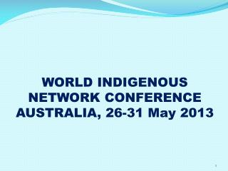 WORLD INDIGENOUS NETWORK CONFERENCE  AUSTRALIA, 26-31 May 2013