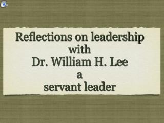 Reflections on leadership with  Dr. William H. Lee   a  servant leader