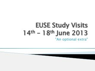 EUSE Study Visits 14 th  – 18 th  June 2013