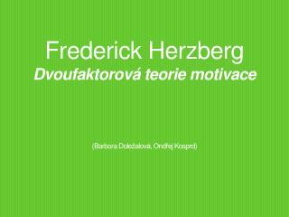 Frederick Herzberg Dvoufaktorová  teorie motivace ( Barbora  Dole žalová , Ondřej  Kosprd )