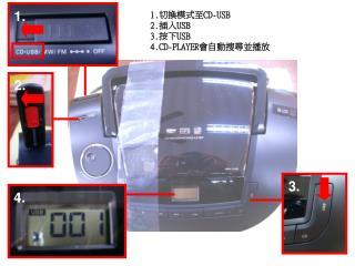 1. 切換模式至 CD-USB 2. 插入 USB 3. 按下 USB 4.CD-PLAYER 會自動搜尋並播放