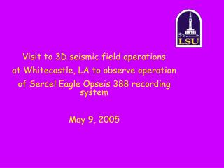 Visit to 3D seismic field operations   at Whitecastle, LA to observe operation of Sercel Eagle Opseis 388 recording syst