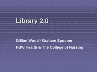Library 2.0 Gillian Wood / Graham Spooner NSW Health & The College of Nursing