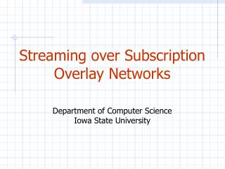 Streaming over Subscription Overlay Networks Department of Computer Science Iowa State University