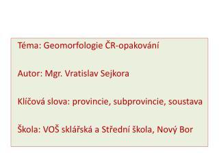 Téma: Geomorfologie ČR-opakování  Autor: Mgr. Vratislav  Sejkora