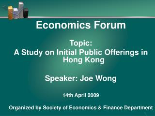 Economics Forum Topic:  A Study on Initial Public Offerings in Hong Kong Speaker: Joe Wong