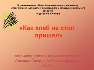 «Как хлеб на стол пришел» составила учитель начальных классов Аразова Светлана Александровна