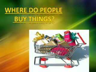 WHERE DO PEOPLE  BUY THINGS?