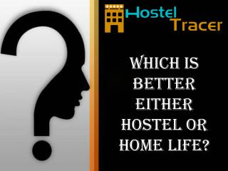 Which is better either hostel or home life?