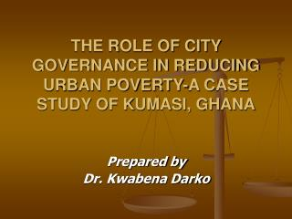 THE ROLE OF CITY GOVERNANCE IN REDUCING URBAN POVERTY-A CASE STUDY OF KUMASI, GHANA