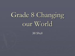 Grade 8 Changing our World