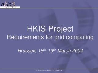 HKIS Project Requirements for grid computing Brussels 18 th -19 th  March 2004