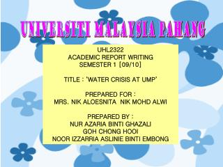 UHL2322  ACADEMIC REPORT WRITING SEMESTER 1 [09/10] TITLE : 'WATER CRISIS AT UMP' PREPARED FOR :