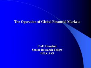 The Operation of Global Financial Markets CAO Honghui Senior Research Fellow IFB,CASS
