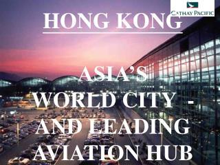 HONG KONG ASIA'S  WORLD CITY  - AND LEADING AVIATION HUB