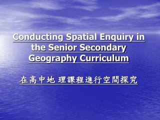 Conducting Spatial Enquiry in the Senior Secondary Geography Curriculum 在高中地 理課程進行空間探究
