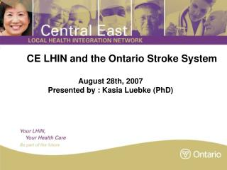 CE LHIN and the Ontario Stroke System August 28th, 2007 Presented by : Kasia Luebke (PhD)