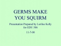 GERMS MAKE YOU SQUIRM Presentation Prepared by Lorilee Kelly for EDU 506 11-7-00