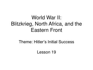 World War II: Blitzkrieg, North Africa, and the Eastern Front Theme: Hitler's Initial Success