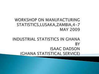 WORKSHOP ON MANUFACTURING STATISTICS,LUSAKA,ZAMBIA,4-7 MAY 2009   INDUSTRIAL STATISTICS IN GHANA BY  ISAAC DADSON GHANA