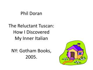 Phil Doran The Reluctant Tuscan: How I Discovered  My Inner Italian NY: Gotham Books, 2005.